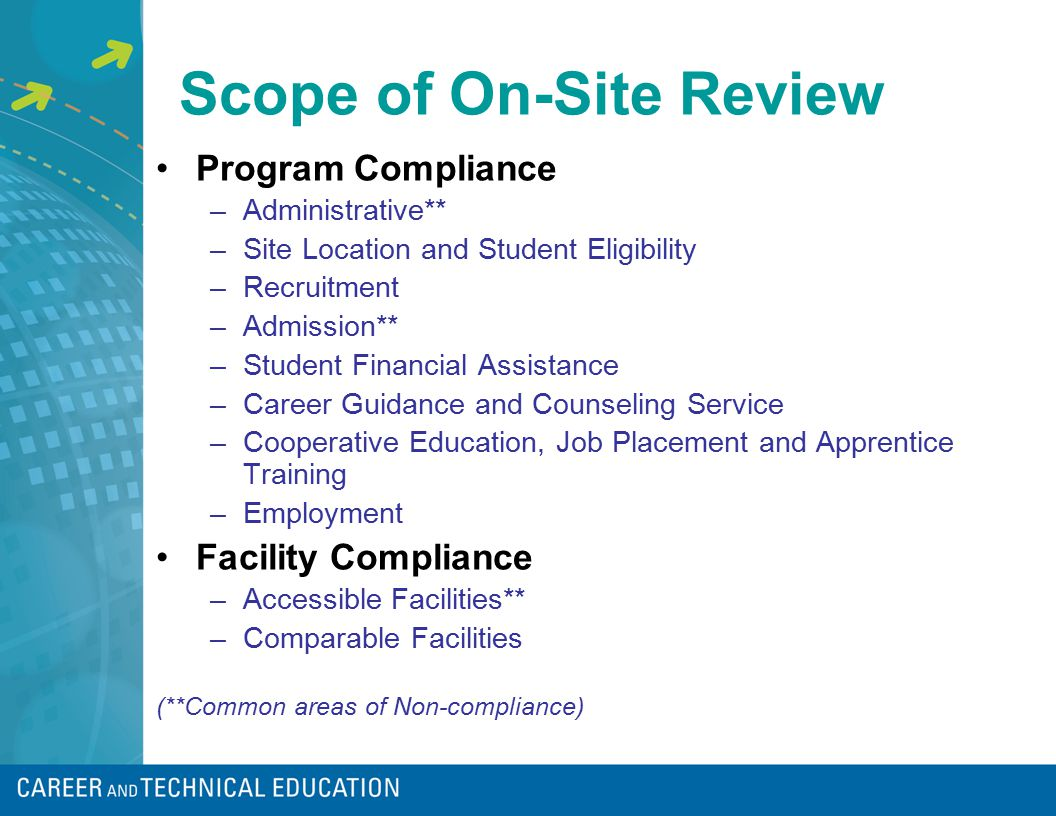 Scope of On-Site Review Program Compliance –Administrative** –Site Location and Student Eligibility –Recruitment –Admission** –Student Financial Assistance –Career Guidance and Counseling Service –Cooperative Education, Job Placement and Apprentice Training –Employment Facility Compliance –Accessible Facilities** –Comparable Facilities (**Common areas of Non-compliance)