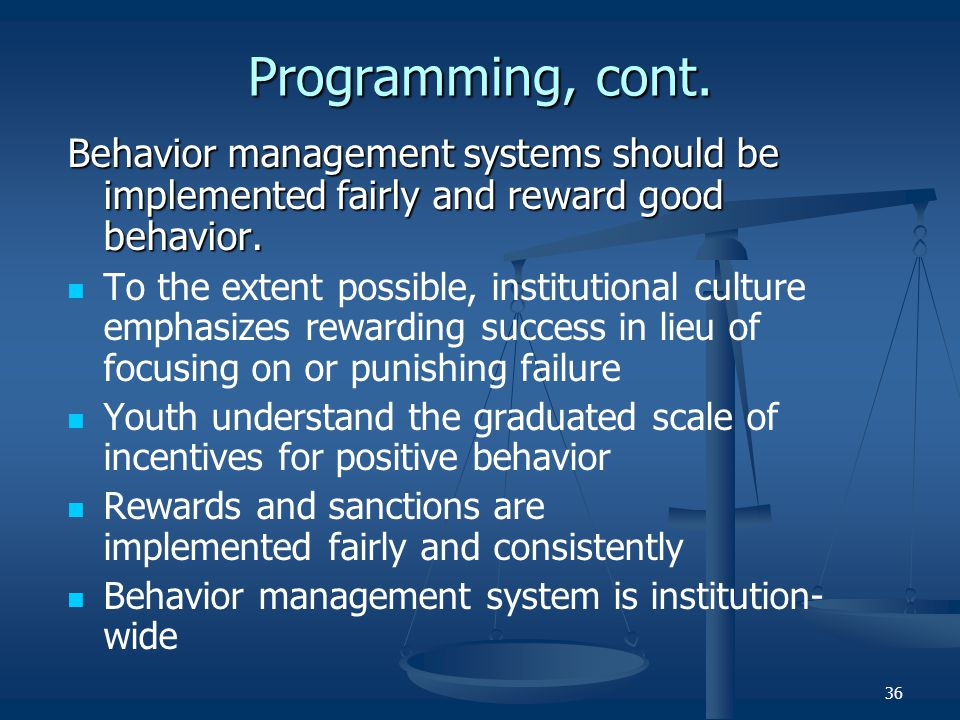 36 Programming, cont. Behavior management systems should be implemented fairly and reward good behavior. To the extent possible, institutional culture