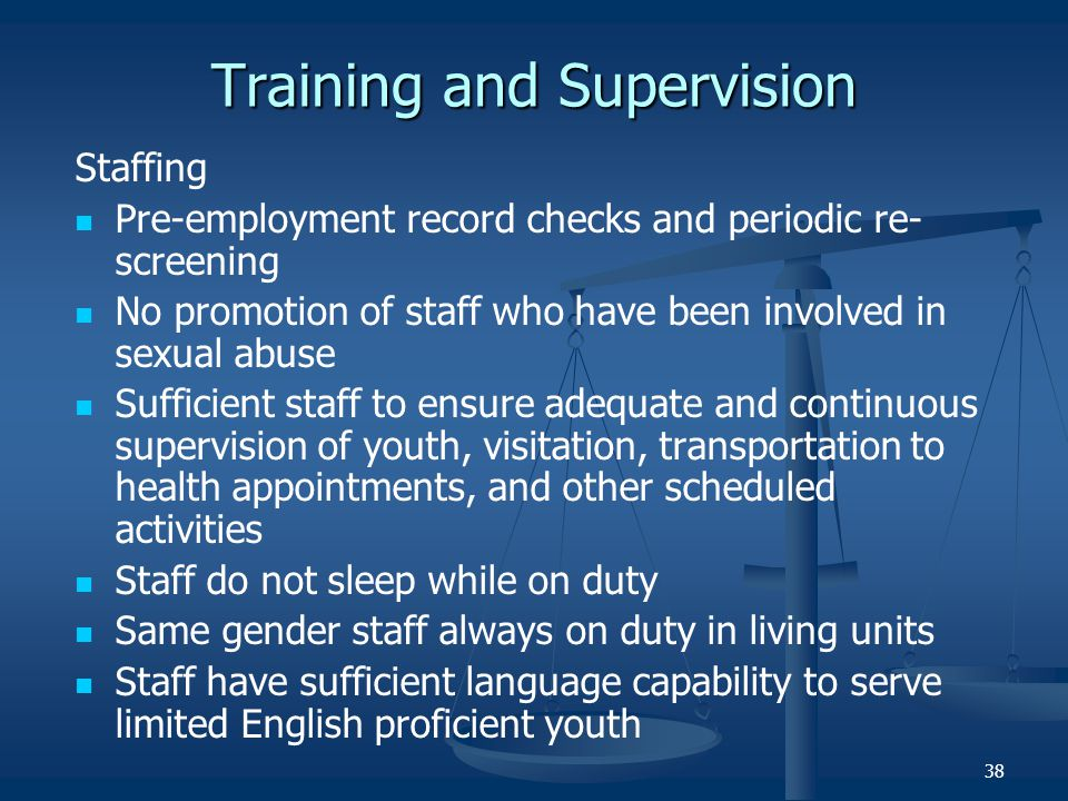 38 Training and Supervision Staffing Pre-employment record checks and periodic re- screening No promotion of staff who have been involved in sexual ab