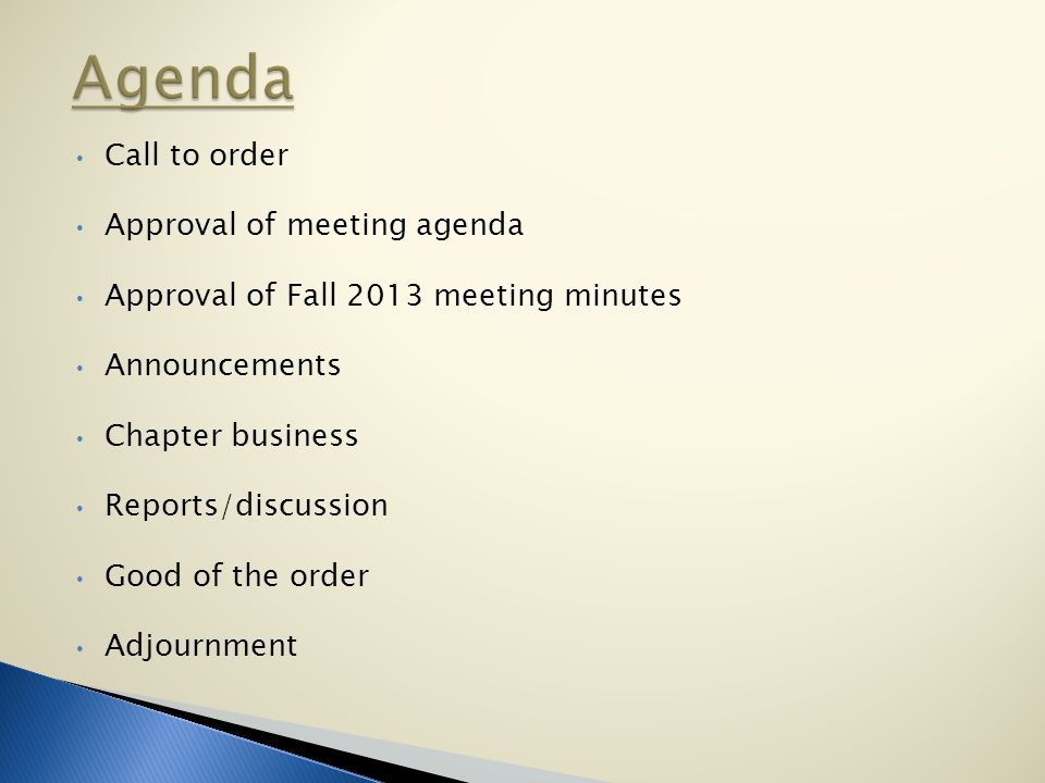 Call to order Approval of meeting agenda Approval of Fall 2013 meeting minutes Announcements Chapter business Reports/discussion Good of the order Adjournment