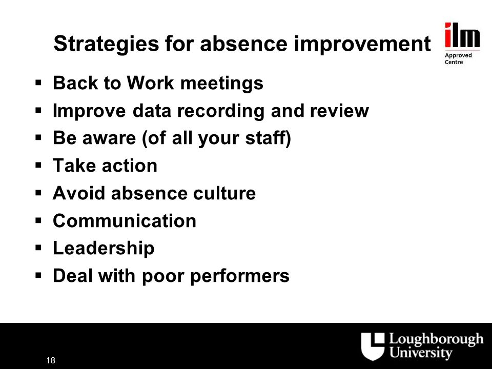 Strategies for absence improvement  Back to Work meetings  Improve data recording and review  Be aware (of all your staff)  Take action  Avoid absence culture  Communication  Leadership  Deal with poor performers 18