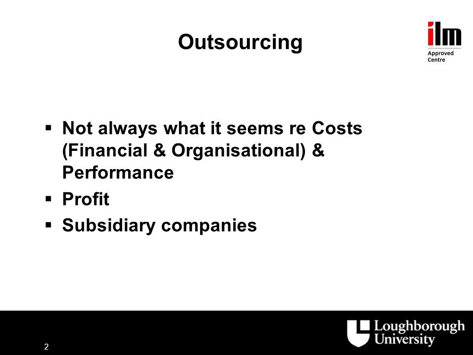 Outsourcing  Not always what it seems re Costs (Financial & Organisational) & Performance  Profit  Subsidiary companies 2
