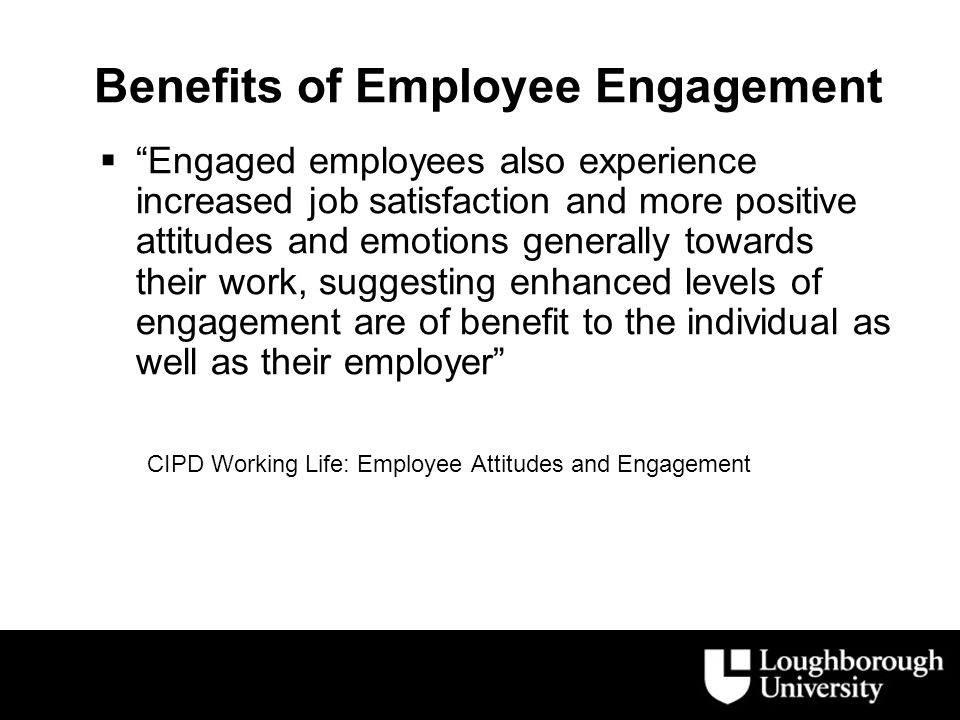 Benefits of Employee Engagement  Engaged employees also experience increased job satisfaction and more positive attitudes and emotions generally towards their work, suggesting enhanced levels of engagement are of benefit to the individual as well as their employer CIPD Working Life: Employee Attitudes and Engagement
