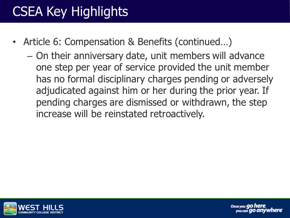 Capital Investments CSEA Key Highlights Article 6: Compensation & Benefits (continued…) – On their anniversary date, unit members will advance one step per year of service provided the unit member has no formal disciplinary charges pending or adversely adjudicated against him or her during the prior year.