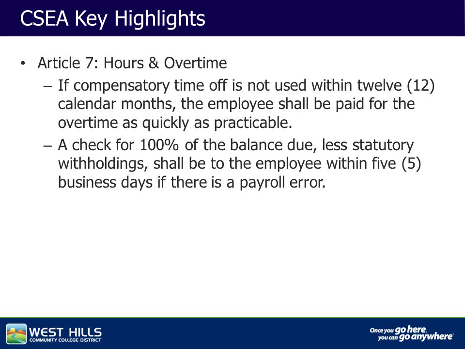 Capital Investments CSEA Key Highlights Article 7: Hours & Overtime – If compensatory time off is not used within twelve (12) calendar months, the employee shall be paid for the overtime as quickly as practicable.