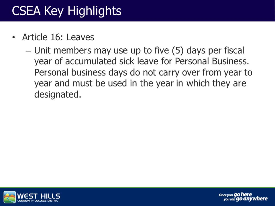 Capital Investments CSEA Key Highlights Article 16: Leaves – Unit members may use up to five (5) days per fiscal year of accumulated sick leave for Personal Business.