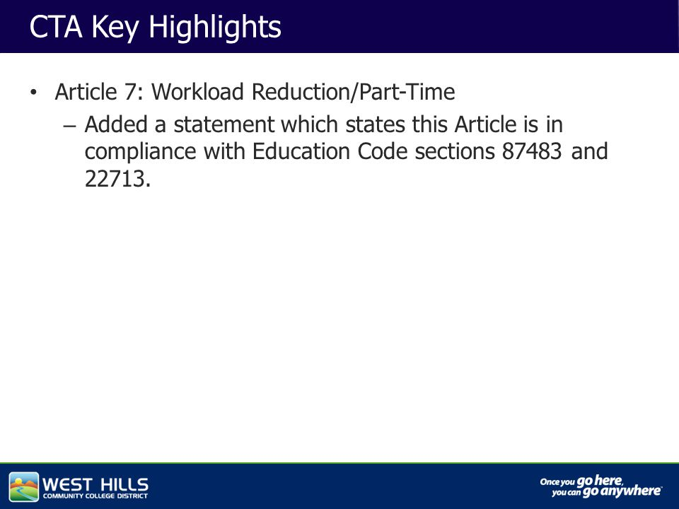 Capital Investments CTA Key Highlights Article 7: Workload Reduction/Part-Time – Added a statement which states this Article is in compliance with Education Code sections 87483 and 22713.