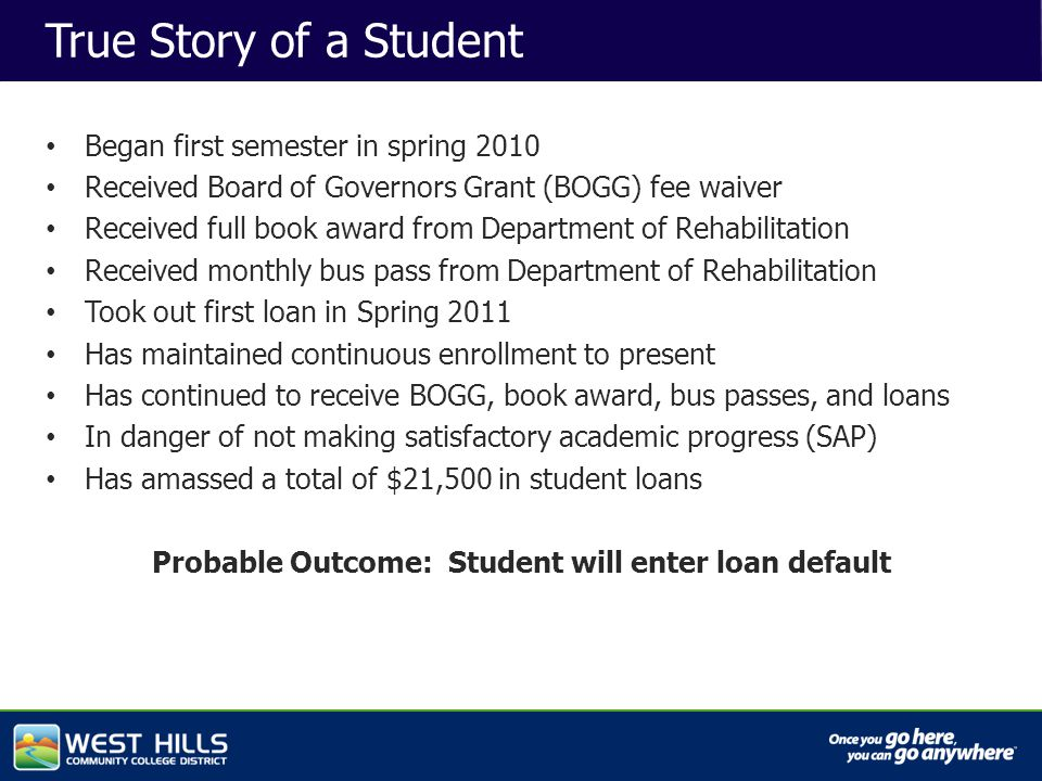 Capital Investments True Story of a Student Began first semester in spring 2010 Received Board of Governors Grant (BOGG) fee waiver Received full book award from Department of Rehabilitation Received monthly bus pass from Department of Rehabilitation Took out first loan in Spring 2011 Has maintained continuous enrollment to present Has continued to receive BOGG, book award, bus passes, and loans In danger of not making satisfactory academic progress (SAP) Has amassed a total of $21,500 in student loans Probable Outcome: Student will enter loan default