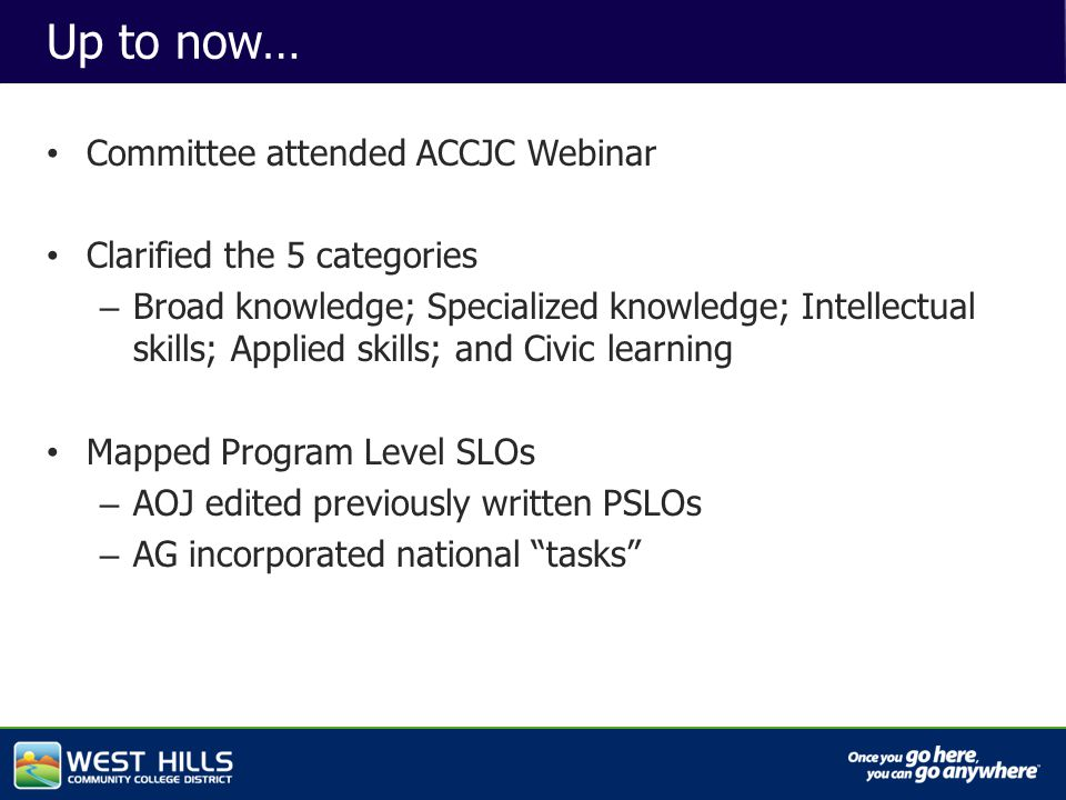 Capital Investments Up to now… Committee attended ACCJC Webinar Clarified the 5 categories – Broad knowledge; Specialized knowledge; Intellectual skills; Applied skills; and Civic learning Mapped Program Level SLOs – AOJ edited previously written PSLOs – AG incorporated national tasks