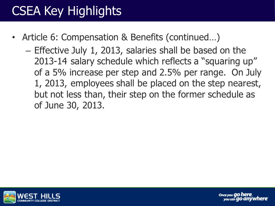 Capital Investments CSEA Key Highlights Article 6: Compensation & Benefits (continued…) – Effective July 1, 2013, salaries shall be based on the 2013-14 salary schedule which reflects a squaring up of a 5% increase per step and 2.5% per range.
