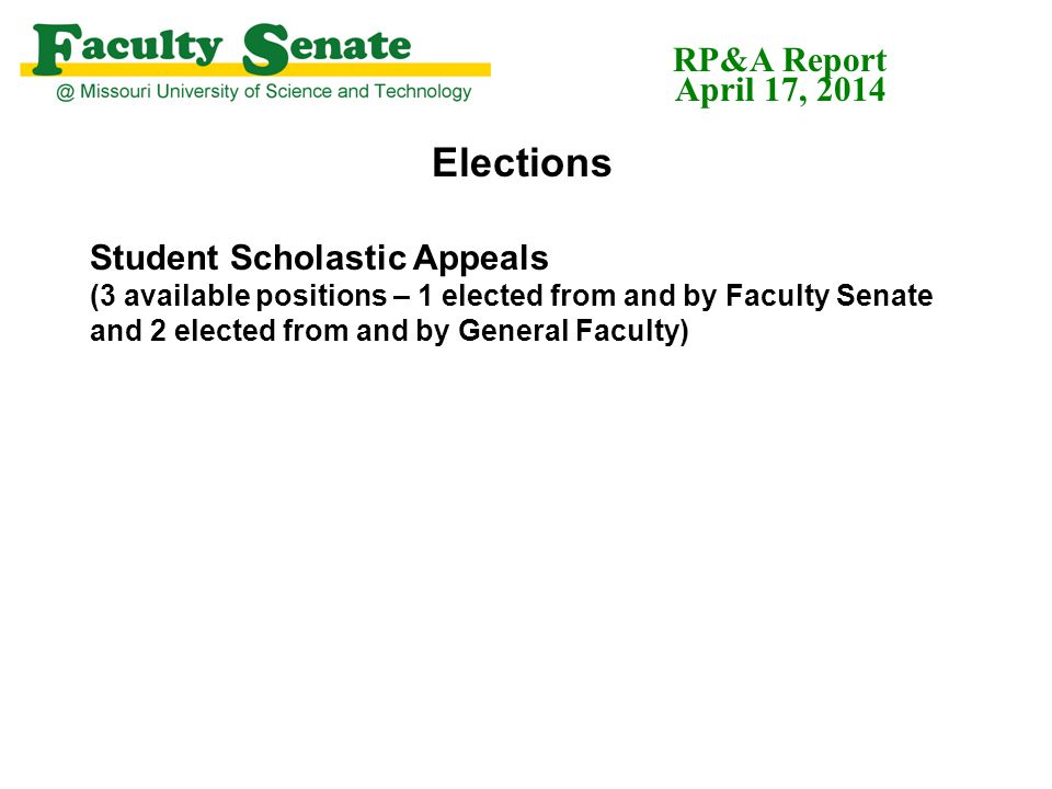 Elections Student Scholastic Appeals (3 available positions – 1 elected from and by Faculty Senate and 2 elected from and by General Faculty) RP&A Report April 17, 2014