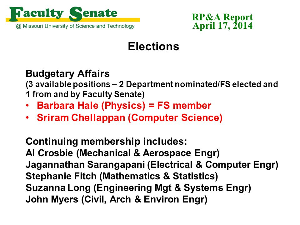 Elections Budgetary Affairs (3 available positions – 2 Department nominated/FS elected and 1 from and by Faculty Senate) Barbara Hale (Physics) = FS member Sriram Chellappan (Computer Science) Continuing membership includes: Al Crosbie (Mechanical & Aerospace Engr) Jagannathan Sarangapani (Electrical & Computer Engr) Stephanie Fitch (Mathematics & Statistics) Suzanna Long (Engineering Mgt & Systems Engr) John Myers (Civil, Arch & Environ Engr) RP&A Report April 17, 2014