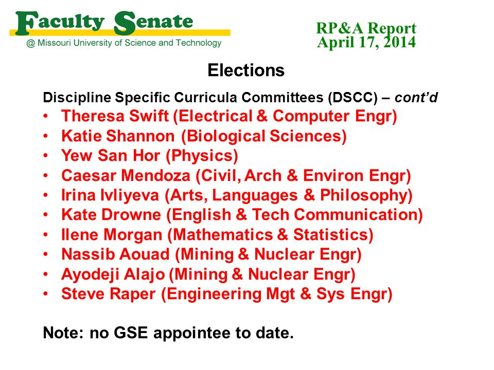 Elections Discipline Specific Curricula Committees (DSCC) – cont'd Theresa Swift (Electrical & Computer Engr) Katie Shannon (Biological Sciences) Yew San Hor (Physics) Caesar Mendoza (Civil, Arch & Environ Engr) Irina Ivliyeva (Arts, Languages & Philosophy) Kate Drowne (English & Tech Communication) Ilene Morgan (Mathematics & Statistics) Nassib Aouad (Mining & Nuclear Engr) Ayodeji Alajo (Mining & Nuclear Engr) Steve Raper (Engineering Mgt & Sys Engr) Note: no GSE appointee to date.