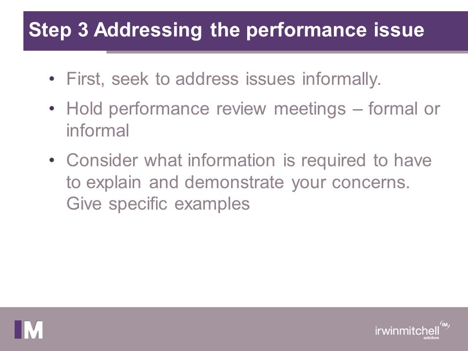 Step 3 Addressing the performance issue First, seek to address issues informally. Hold performance review meetings – formal or informal Consider what