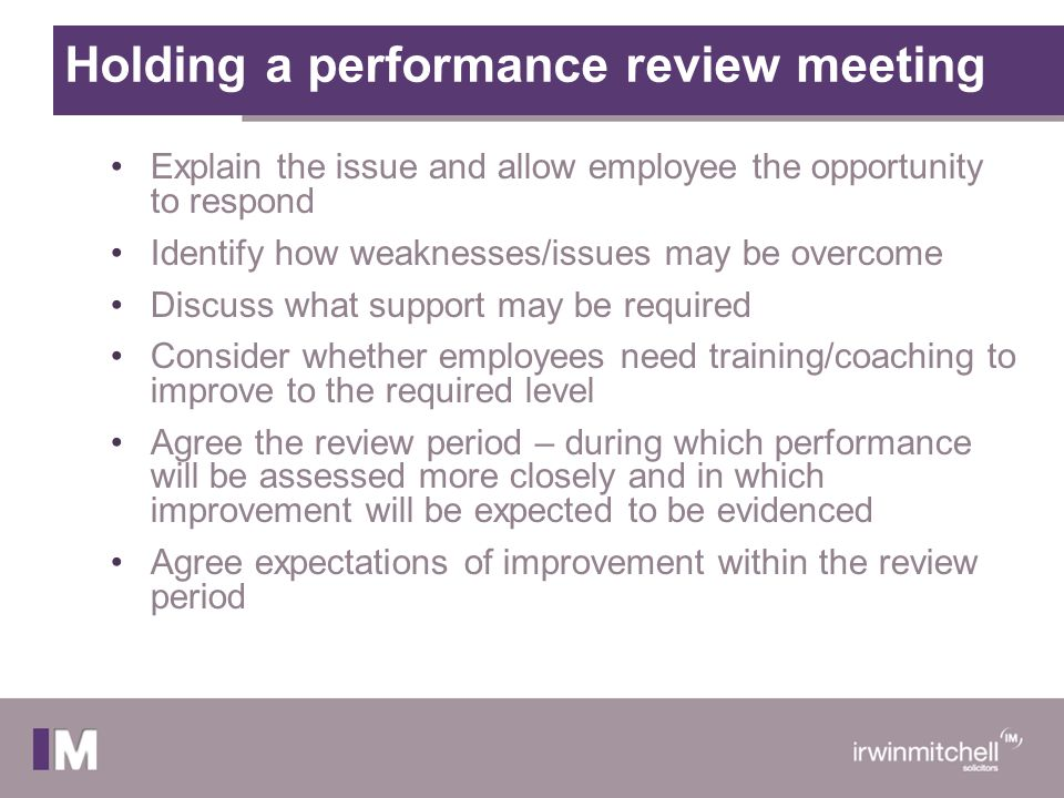 Holding a performance review meeting Explain the issue and allow employee the opportunity to respond Identify how weaknesses/issues may be overcome Di