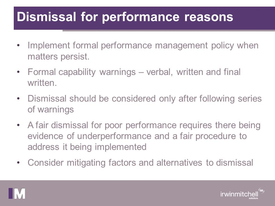 Dismissal for performance reasons Implement formal performance management policy when matters persist. Formal capability warnings – verbal, written an