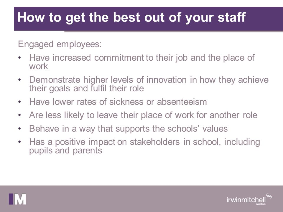 How to get the best out of your staff Engaged employees: Have increased commitment to their job and the place of work Demonstrate higher levels of inn