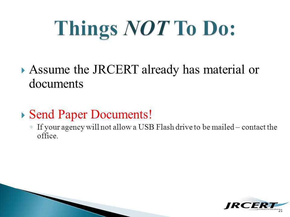  Assume the JRCERT already has material or documents  Send Paper Documents! ◦ If your agency will not allow a USB Flash drive to be mailed – contact
