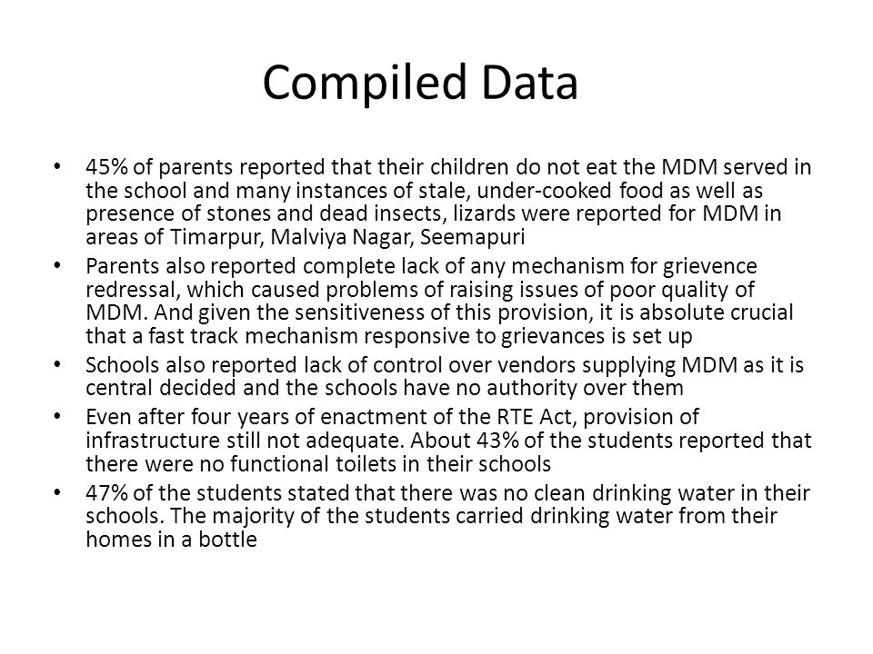 Compiled Data 45% of parents reported that their children do not eat the MDM served in the school and many instances of stale, under-cooked food as well as presence of stones and dead insects, lizards were reported for MDM in areas of Timarpur, Malviya Nagar, Seemapuri Parents also reported complete lack of any mechanism for grievence redressal, which caused problems of raising issues of poor quality of MDM.