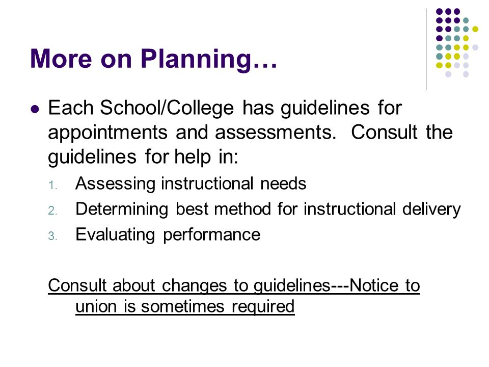 More on Planning… Each School/College has guidelines for appointments and assessments. Consult the guidelines for help in: 1. Assessing instructional