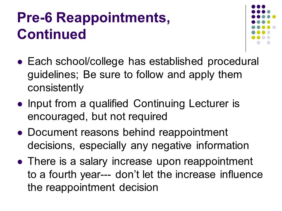Pre-6 Reappointments, Continued Each school/college has established procedural guidelines; Be sure to follow and apply them consistently Input from a