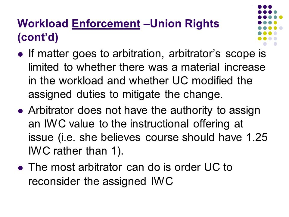 Workload Enforcement –Union Rights (cont'd) If matter goes to arbitration, arbitrator's scope is limited to whether there was a material increase in t