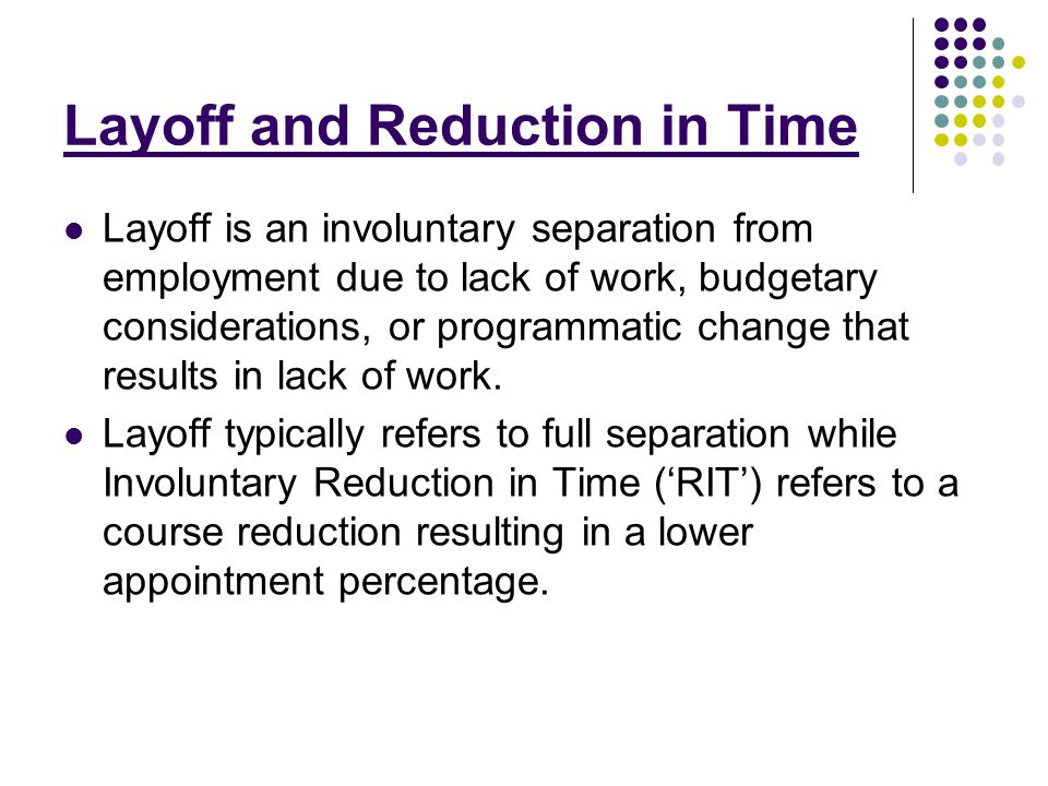 Layoff and Reduction in Time Layoff is an involuntary separation from employment due to lack of work, budgetary considerations, or programmatic change