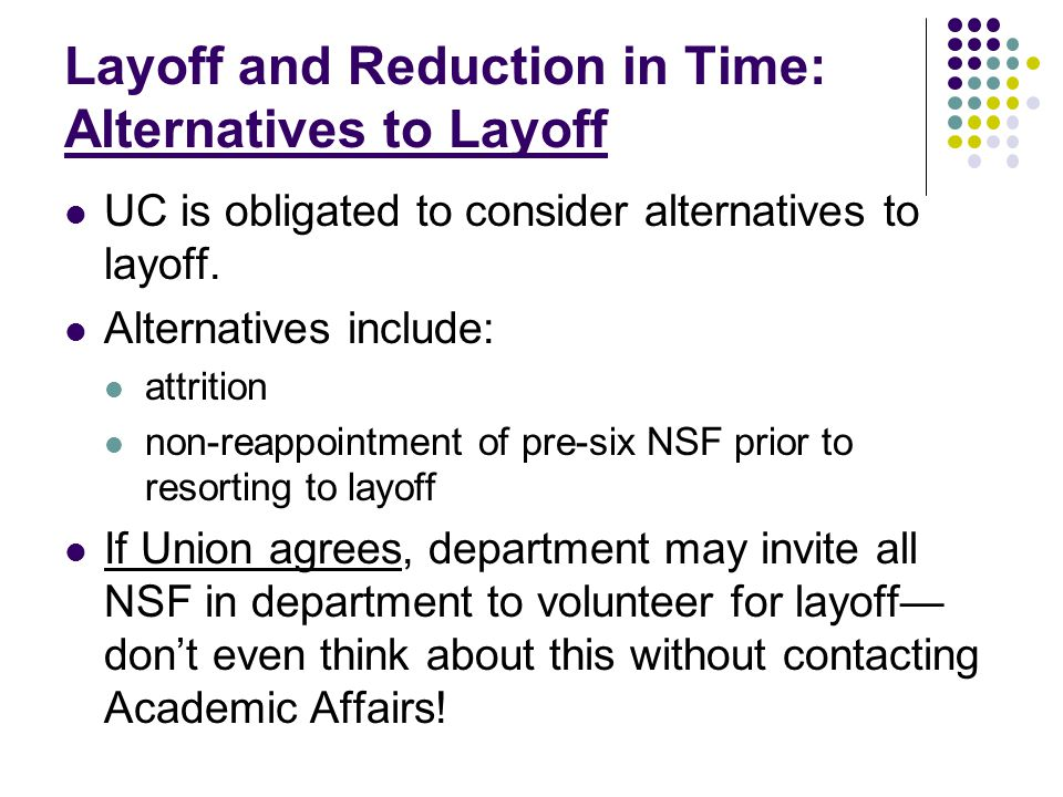 Layoff and Reduction in Time: Alternatives to Layoff UC is obligated to consider alternatives to layoff. Alternatives include: attrition non-reappoint