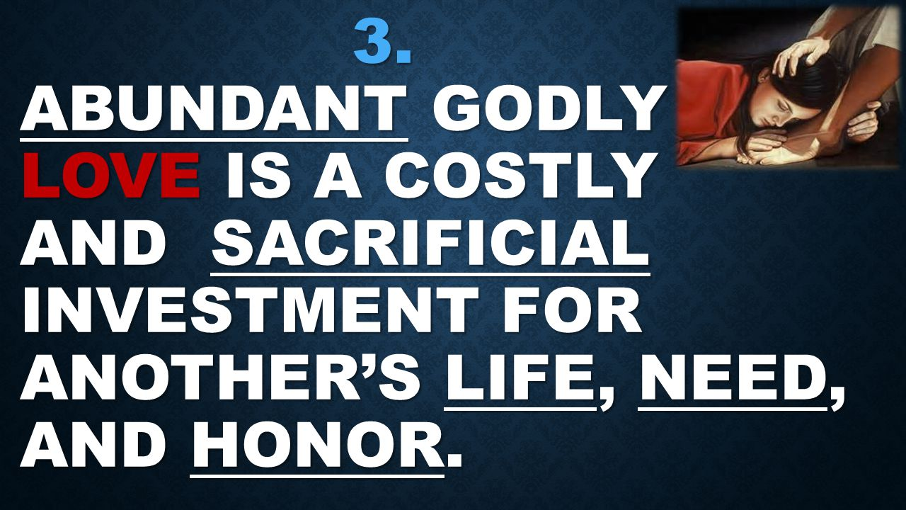 3.ABUNDANT GODLY LOVE IS A COSTLY AND SACRIFICIAL INVESTMENT FOR ANOTHER'S LIFE, NEED, AND HONOR.