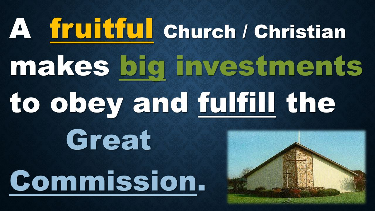 A fruitful Church / Christian makes big investments to obey and fulfill the Great Commission.