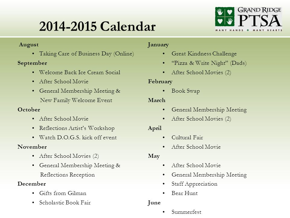2014-2015 Calendar August Taking Care of Business Day (Online) September Welcome Back Ice Cream Social After School Movie General Membership Meeting & New Family Welcome Event October After School Movie Reflections Artist's Workshop Watch D.O.G.S.