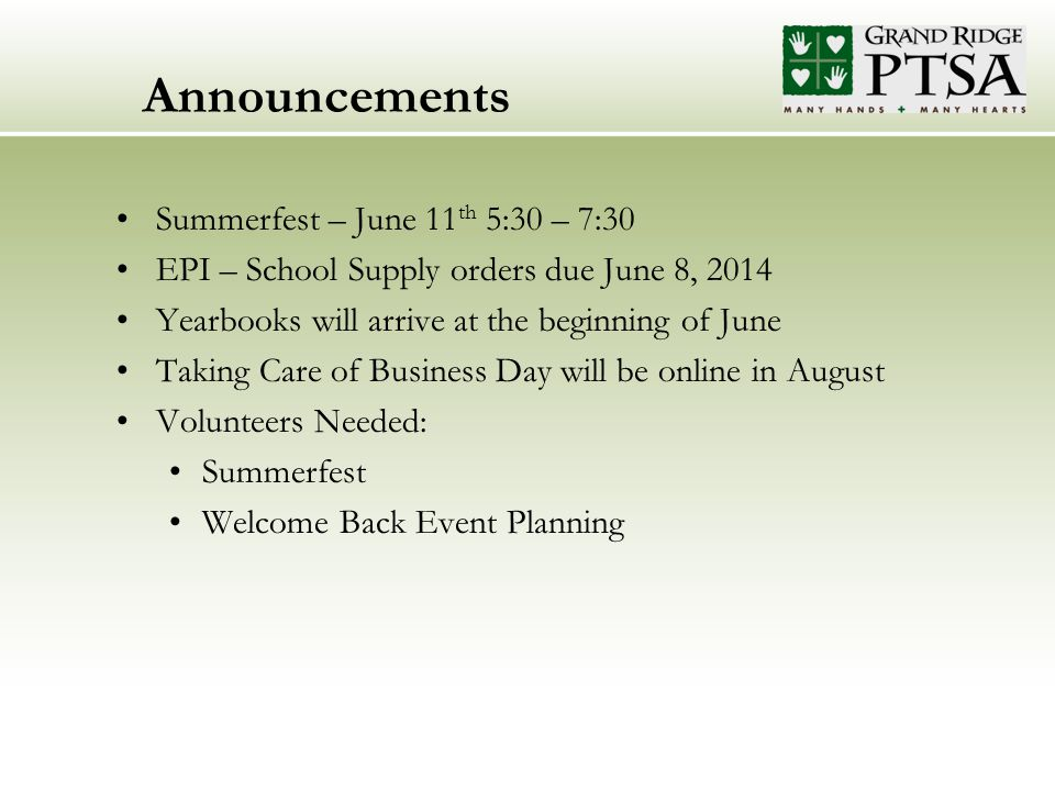 Announcements Summerfest – June 11 th 5:30 – 7:30 EPI – School Supply orders due June 8, 2014 Yearbooks will arrive at the beginning of June Taking Care of Business Day will be online in August Volunteers Needed: Summerfest Welcome Back Event Planning