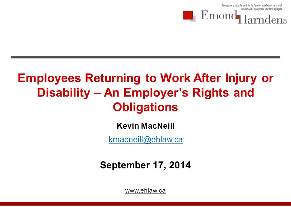 Employees Returning to Work After Injury or Disability – An Employer's Rights and Obligations Kevin MacNeill kmacneill@ehlaw.ca September 17, 2014 www.ehlaw.ca