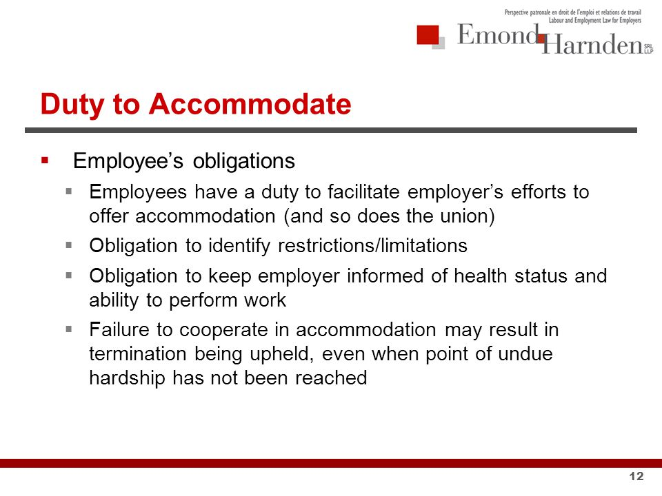 Duty to Accommodate  Employee's obligations  Employees have a duty to facilitate employer's efforts to offer accommodation (and so does the union)  Obligation to identify restrictions/limitations  Obligation to keep employer informed of health status and ability to perform work  Failure to cooperate in accommodation may result in termination being upheld, even when point of undue hardship has not been reached 12