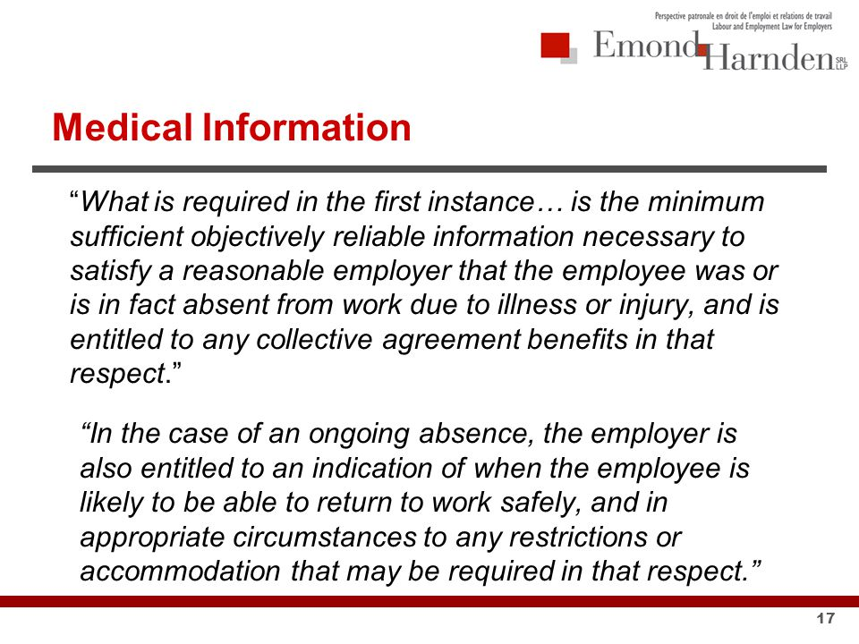 Medical Information What is required in the first instance… is the minimum sufficient objectively reliable information necessary to satisfy a reasonable employer that the employee was or is in fact absent from work due to illness or injury, and is entitled to any collective agreement benefits in that respect. In the case of an ongoing absence, the employer is also entitled to an indication of when the employee is likely to be able to return to work safely, and in appropriate circumstances to any restrictions or accommodation that may be required in that respect. 17