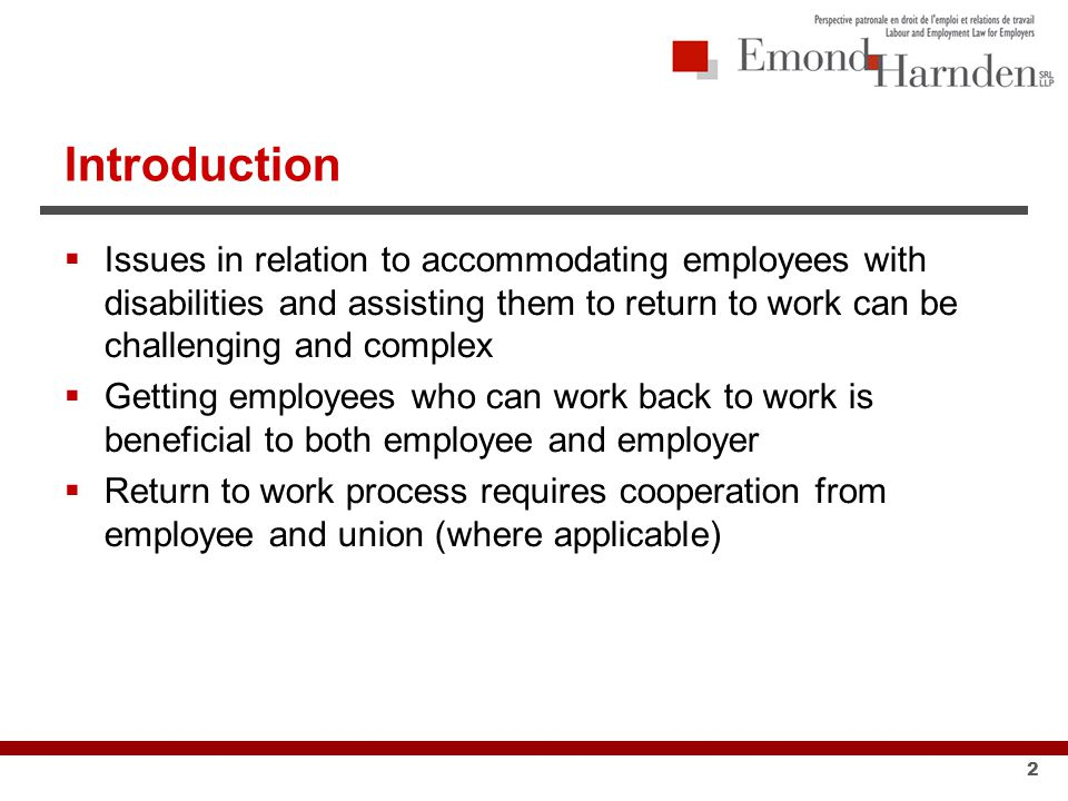 Introduction  Issues in relation to accommodating employees with disabilities and assisting them to return to work can be challenging and complex  Getting employees who can work back to work is beneficial to both employee and employer  Return to work process requires cooperation from employee and union (where applicable) 2
