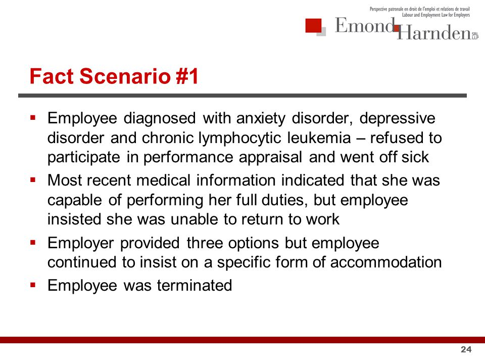 Fact Scenario #1  Employee diagnosed with anxiety disorder, depressive disorder and chronic lymphocytic leukemia – refused to participate in performance appraisal and went off sick  Most recent medical information indicated that she was capable of performing her full duties, but employee insisted she was unable to return to work  Employer provided three options but employee continued to insist on a specific form of accommodation  Employee was terminated 24