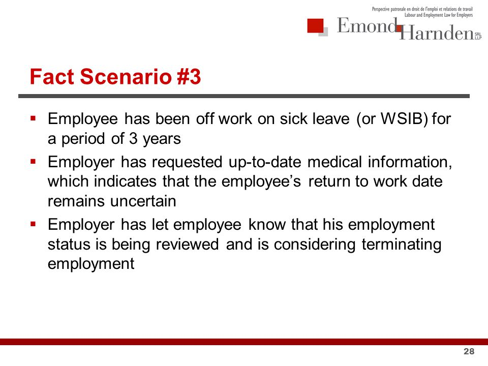 Fact Scenario #3  Employee has been off work on sick leave (or WSIB) for a period of 3 years  Employer has requested up-to-date medical information, which indicates that the employee's return to work date remains uncertain  Employer has let employee know that his employment status is being reviewed and is considering terminating employment 28