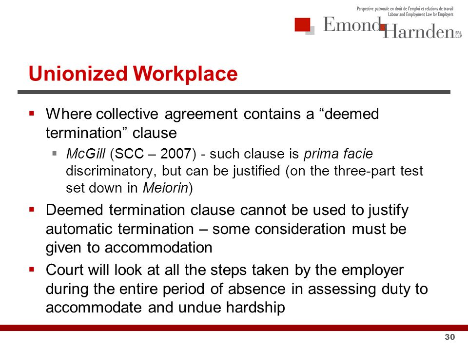 Unionized Workplace  Where collective agreement contains a deemed termination clause  McGill (SCC – 2007) - such clause is prima facie discriminatory, but can be justified (on the three-part test set down in Meiorin)  Deemed termination clause cannot be used to justify automatic termination – some consideration must be given to accommodation  Court will look at all the steps taken by the employer during the entire period of absence in assessing duty to accommodate and undue hardship 30