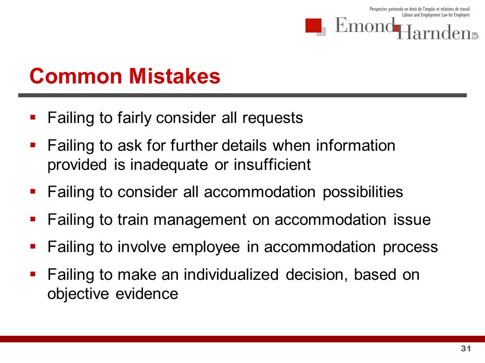 Common Mistakes  Failing to fairly consider all requests  Failing to ask for further details when information provided is inadequate or insufficient  Failing to consider all accommodation possibilities  Failing to train management on accommodation issue  Failing to involve employee in accommodation process  Failing to make an individualized decision, based on objective evidence 31