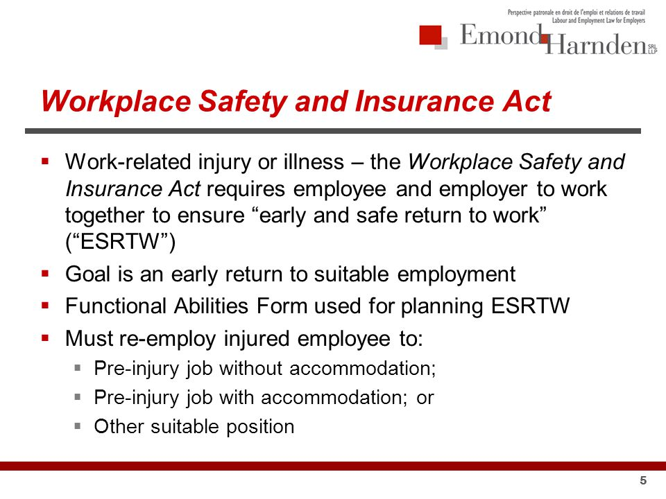 5  Work-related injury or illness – the Workplace Safety and Insurance Act requires employee and employer to work together to ensure early and safe return to work ( ESRTW )  Goal is an early return to suitable employment  Functional Abilities Form used for planning ESRTW  Must re-employ injured employee to:  Pre-injury job without accommodation;  Pre-injury job with accommodation; or  Other suitable position