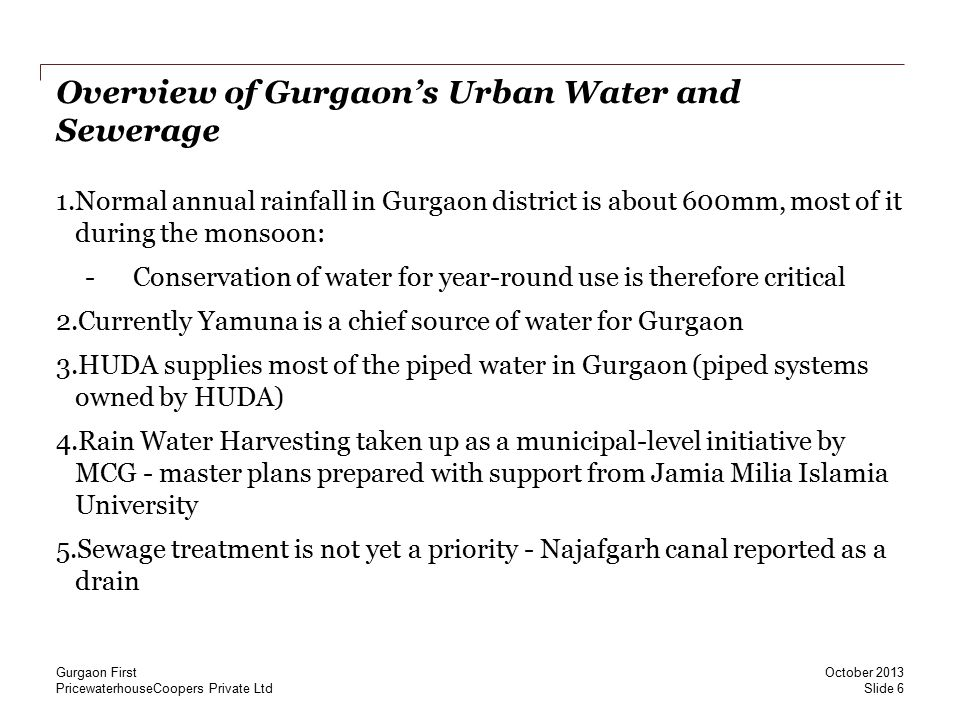 PricewaterhouseCoopers Private Ltd Urban Water and Sewerage in Gurgaon – Issues Water: 1.42% gap in water demand (184 MLD) and supply (107 MLD) met through extraction of groundwater 2.Close to 86 MLD groundwater extracted from over 30,000 borewells in the city 3.Rise in % of water demand met from groundwater from 6% to 70% since 2005-06 Sewerage: 1.Official numbers estimate 80MLD sewage generation, while other estimates are at 130MLD 2.50-60% of the sewage is reported to flow through Najafgarh drain, while rest is reported to seep into the ground Source: Centre for Science and Environment, New Delhi October 2013 Gurgaon First Slide 7