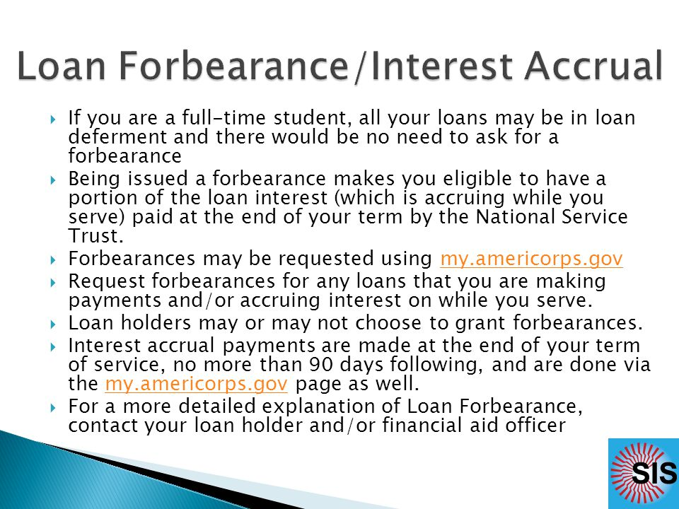  If you are a full-time student, all your loans may be in loan deferment and there would be no need to ask for a forbearance  Being issued a forbearance makes you eligible to have a portion of the loan interest (which is accruing while you serve) paid at the end of your term by the National Service Trust.