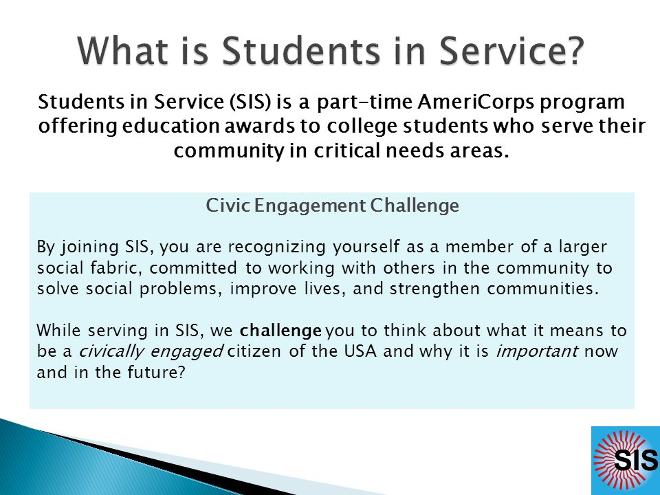 Students in Service (SIS) is a part-time AmeriCorps program offering education awards to college students who serve their community in critical needs areas.