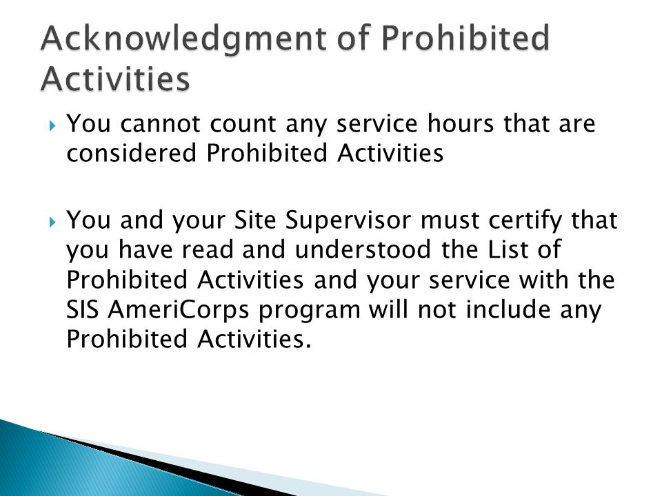 You cannot count any service hours that are considered Prohibited Activities  You and your Site Supervisor must certify that you have read and understood the List of Prohibited Activities and your service with the SIS AmeriCorps program will not include any Prohibited Activities.