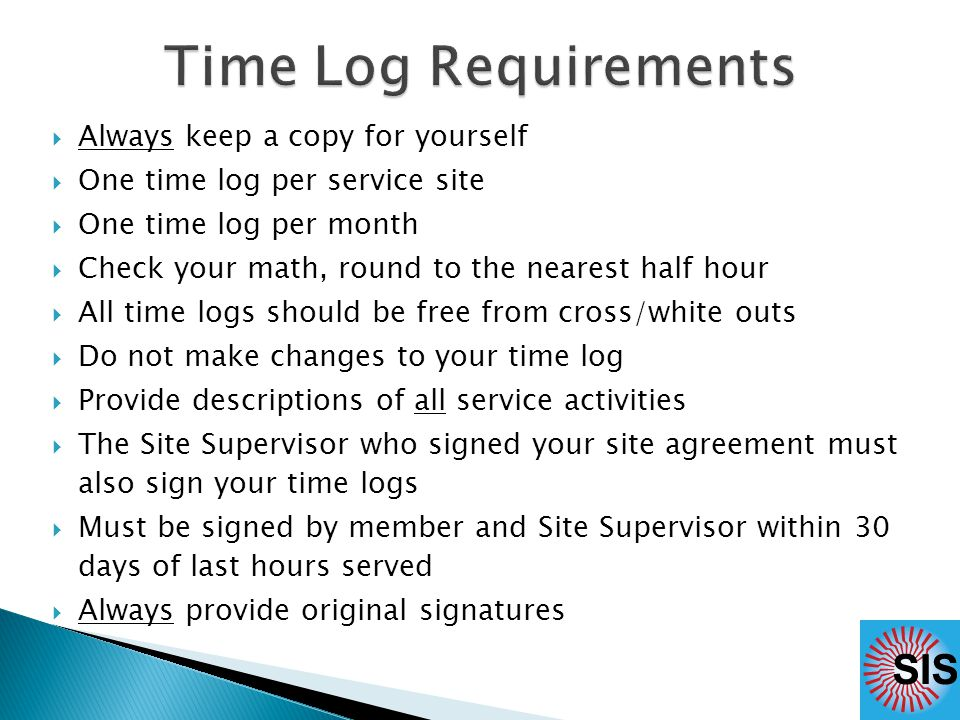  Always keep a copy for yourself  One time log per service site  One time log per month  Check your math, round to the nearest half hour  All time logs should be free from cross/white outs  Do not make changes to your time log  Provide descriptions of all service activities  The Site Supervisor who signed your site agreement must also sign your time logs  Must be signed by member and Site Supervisor within 30 days of last hours served  Always provide original signatures
