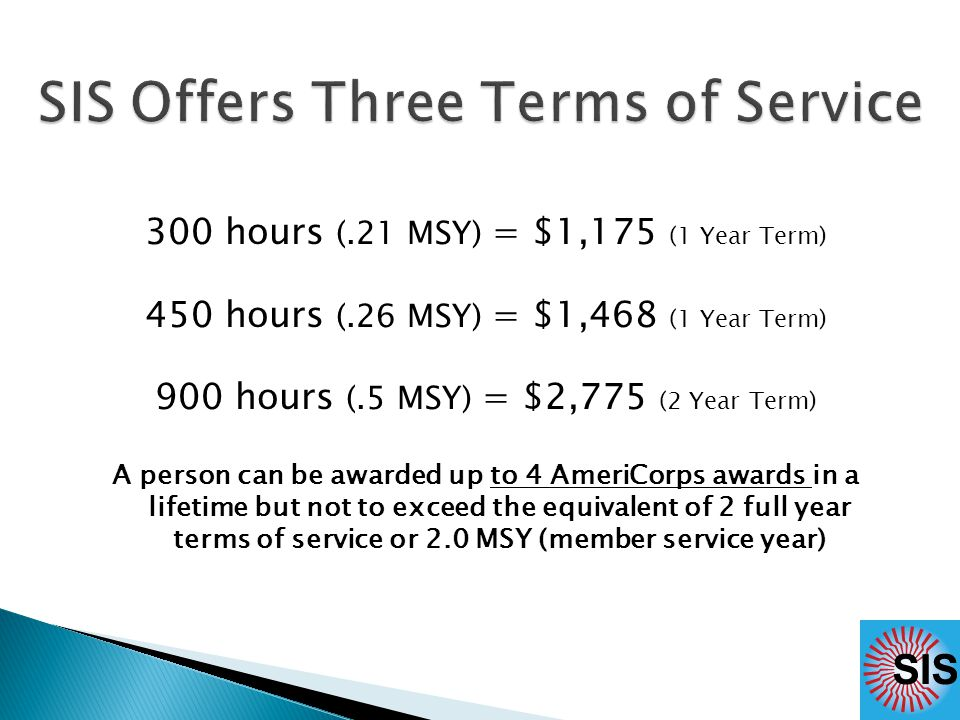 300 hours (.21 MSY) = $1,175 (1 Year Term) 450 hours (.26 MSY) = $1,468 (1 Year Term) 900 hours (.5 MSY) = $2,775 (2 Year Term) A person can be awarded up to 4 AmeriCorps awards in a lifetime but not to exceed the equivalent of 2 full year terms of service or 2.0 MSY (member service year)