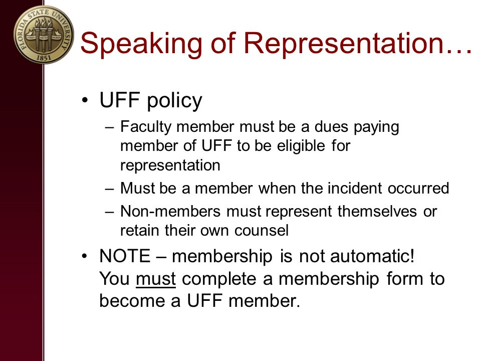 Speaking of Representation… UFF policy –Faculty member must be a dues paying member of UFF to be eligible for representation –Must be a member when the incident occurred –Non-members must represent themselves or retain their own counsel NOTE – membership is not automatic.