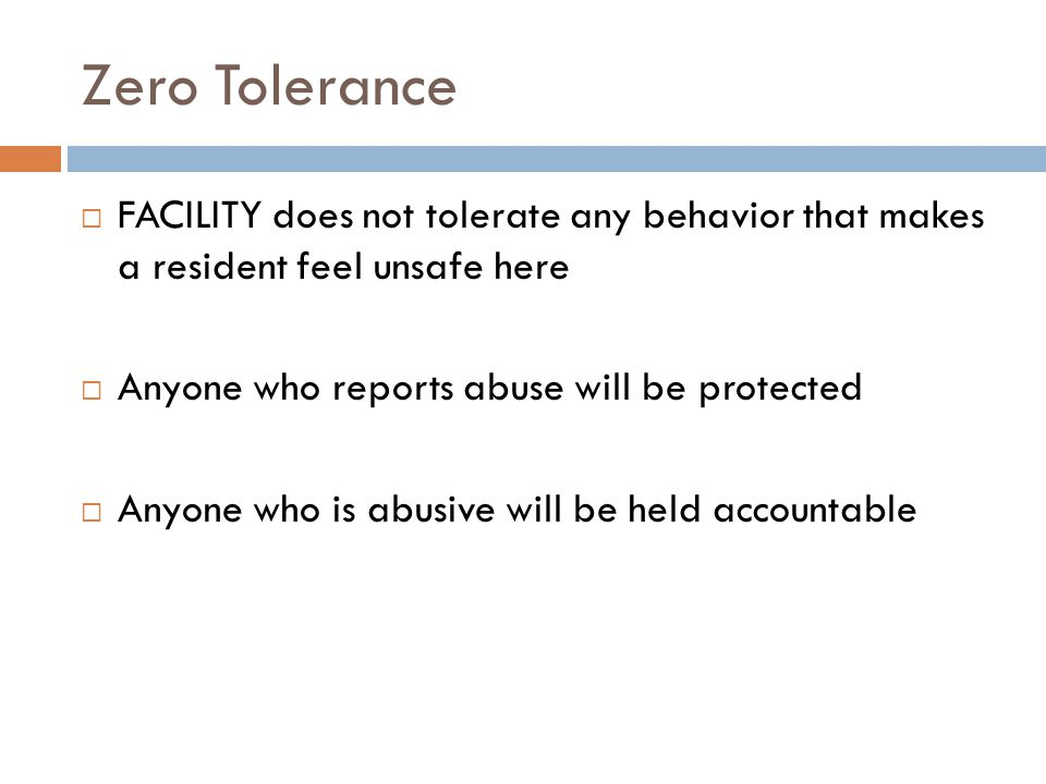 Zero Tolerance  FACILITY does not tolerate any behavior that makes a resident feel unsafe here  Anyone who reports abuse will be protected  Anyone who is abusive will be held accountable