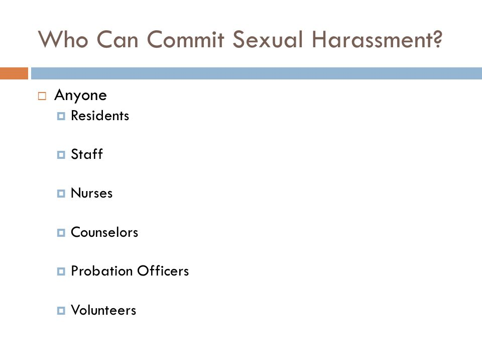 Who Can Commit Sexual Harassment?  Anyone  Residents  Staff  Nurses  Counselors  Probation Officers  Volunteers